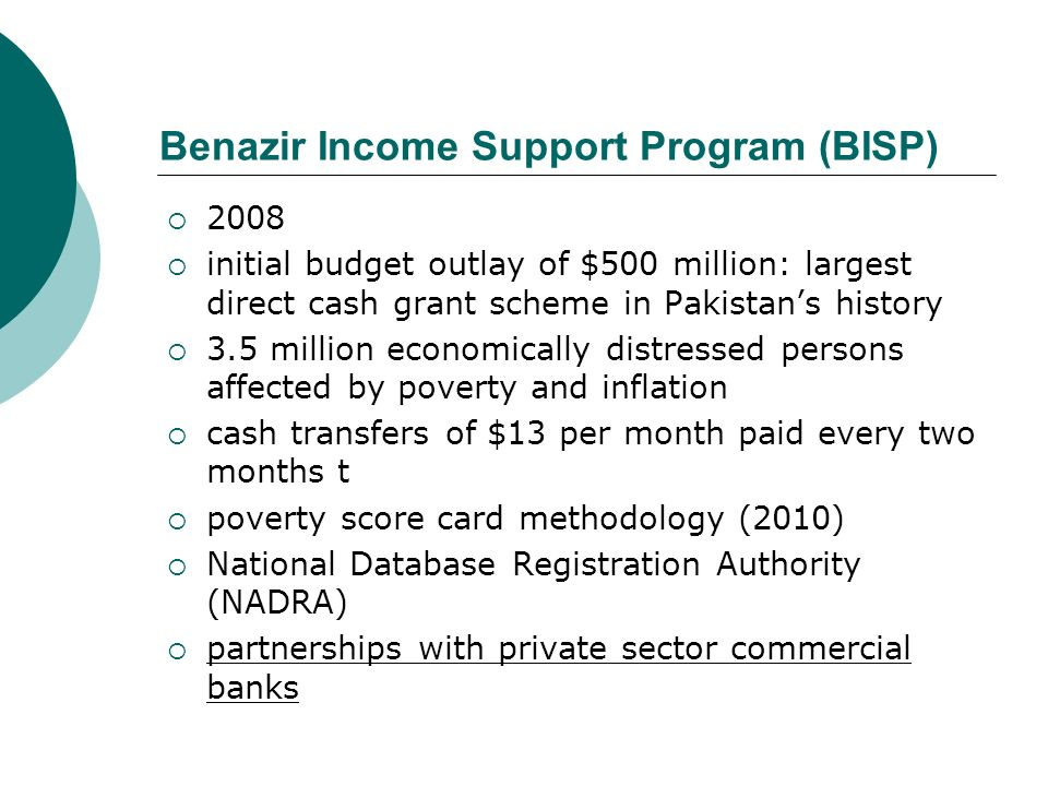 Benazir Income Support Program (BISP) 2008 initial budget outlay of $500 million: largest direct cash grant scheme in Pakistans history 3.5 million ec