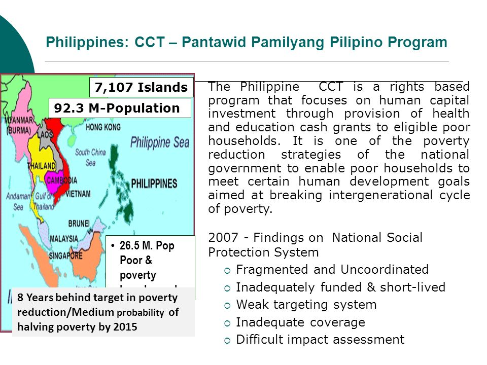 Philippines: CCT – Pantawid Pamilyang Pilipino Program The Philippine CCT is a rights based program that focuses on human capital investment through p