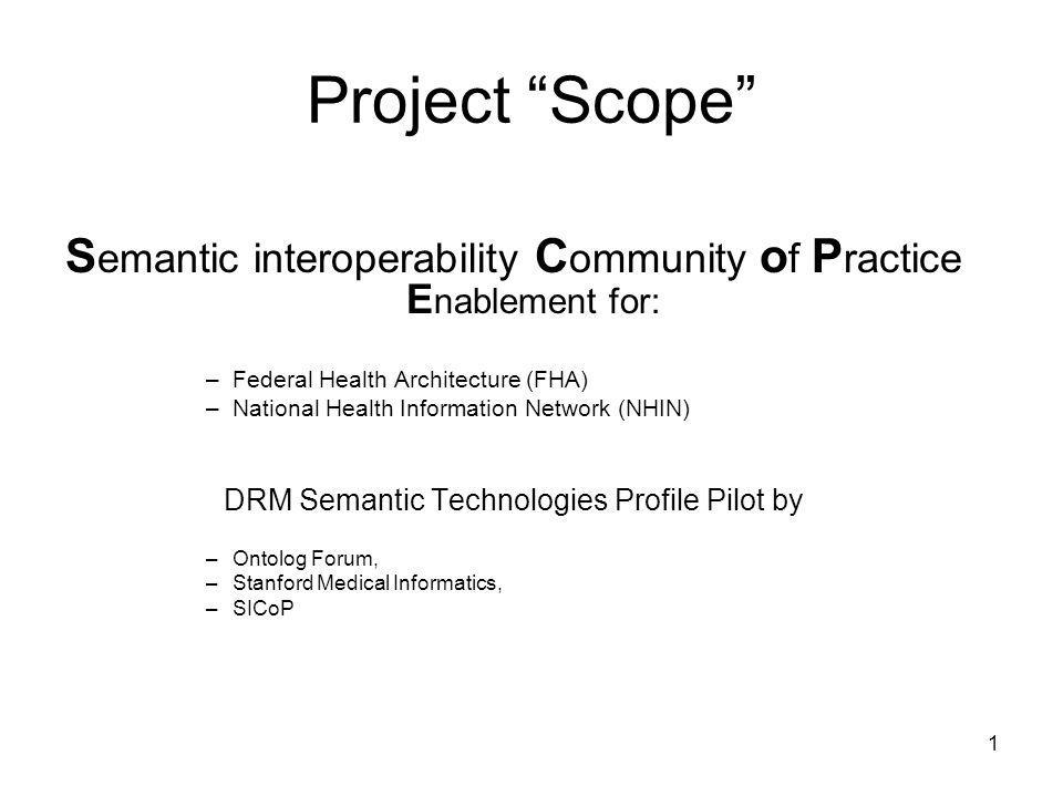 1 Project Scope S emantic interoperability C ommunity o f P ractice E nablement for: –Federal Health Architecture (FHA) –National Health Information N