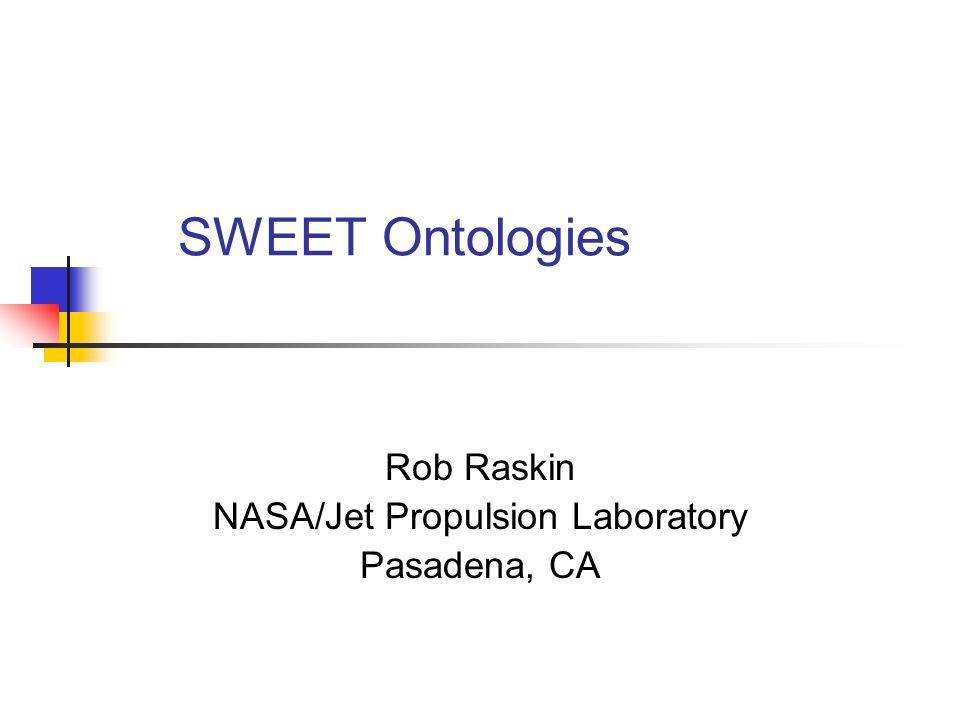 SWEET Ontologies Rob Raskin NASA/Jet Propulsion Laboratory Pasadena, CA