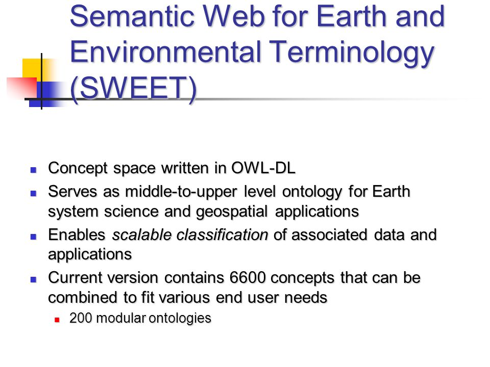 Semantic Web for Earth and Environmental Terminology (SWEET) Concept space written in OWL-DL Concept space written in OWL-DL Serves as middle-to-upper