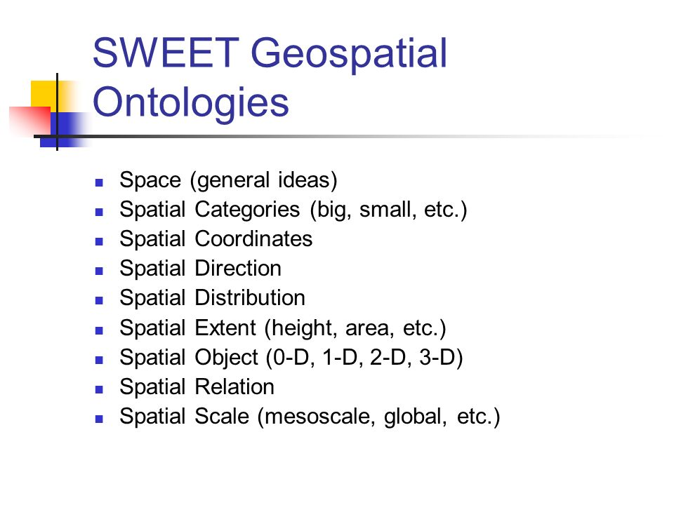 SWEET Geospatial Ontologies Space (general ideas) Spatial Categories (big, small, etc.) Spatial Coordinates Spatial Direction Spatial Distribution Spa