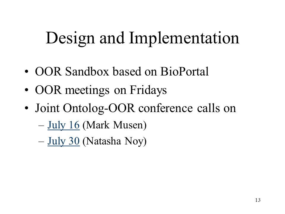 13 Design and Implementation OOR Sandbox based on BioPortal OOR meetings on Fridays Joint Ontolog-OOR conference calls on –July 16 (Mark Musen)July 16 –July 30 (Natasha Noy)July 30