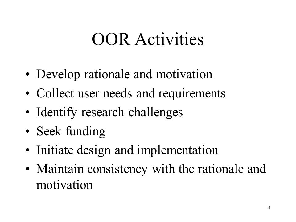 4 OOR Activities Develop rationale and motivation Collect user needs and requirements Identify research challenges Seek funding Initiate design and implementation Maintain consistency with the rationale and motivation