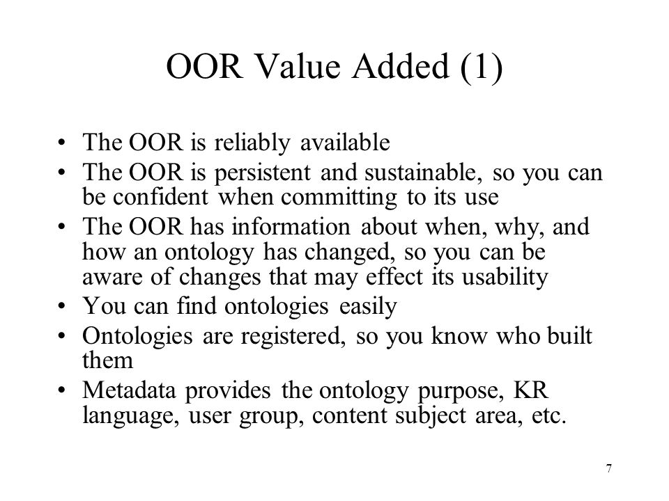 7 OOR Value Added (1) The OOR is reliably available The OOR is persistent and sustainable, so you can be confident when committing to its use The OOR has information about when, why, and how an ontology has changed, so you can be aware of changes that may effect its usability You can find ontologies easily Ontologies are registered, so you know who built them Metadata provides the ontology purpose, KR language, user group, content subject area, etc.