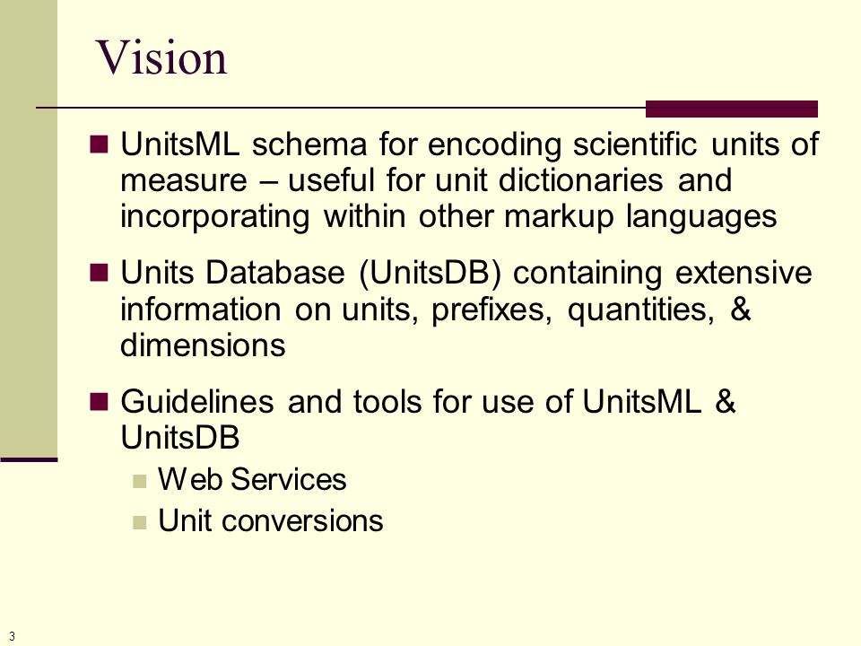 3 Vision UnitsML schema for encoding scientific units of measure – useful for unit dictionaries and incorporating within other markup languages Units