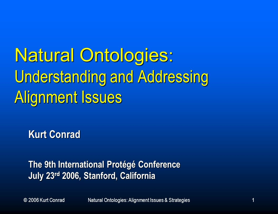© 2006 Kurt ConradNatural Ontologies: Alignment Issues & Strategies1 Natural Ontologies : Understanding and Addressing Alignment Issues Kurt Conrad The 9th International Protégé Conference July 23 rd 2006, Stanford, California