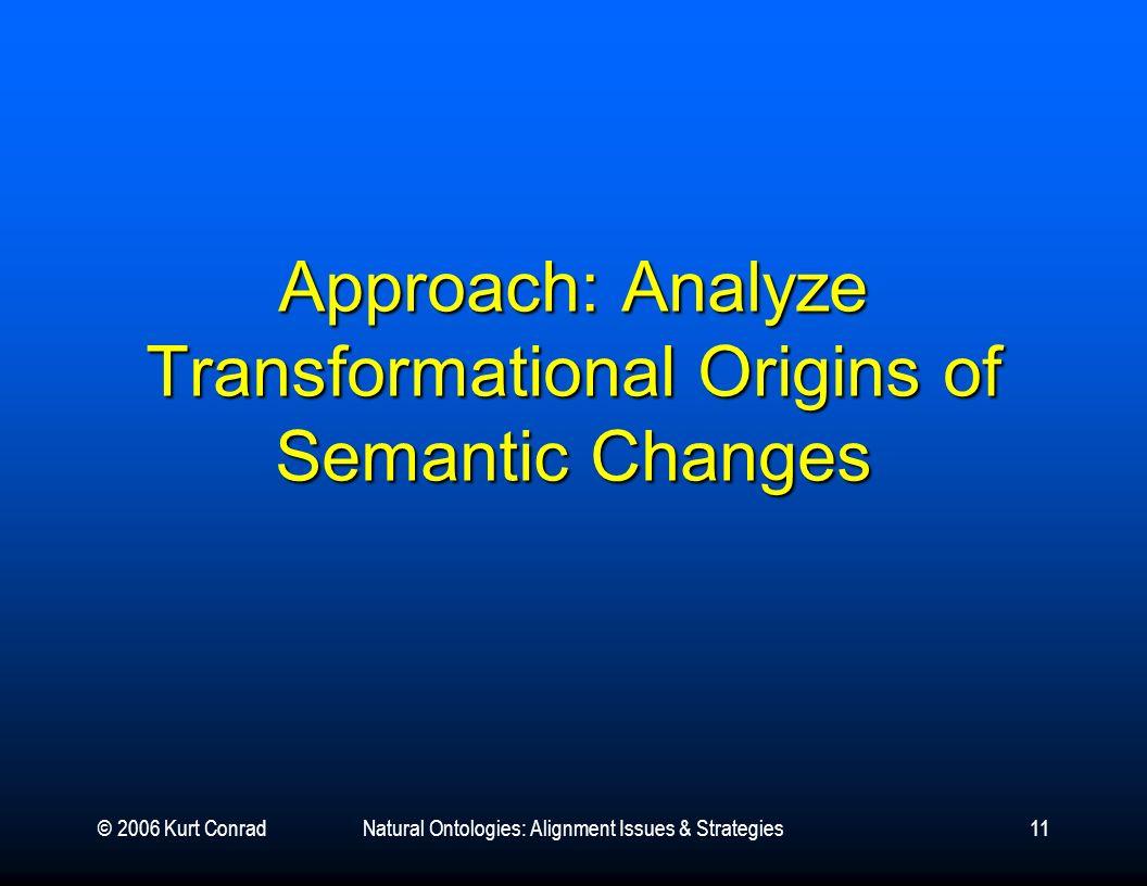 © 2006 Kurt ConradNatural Ontologies: Alignment Issues & Strategies11 Approach: Analyze Transformational Origins of Semantic Changes