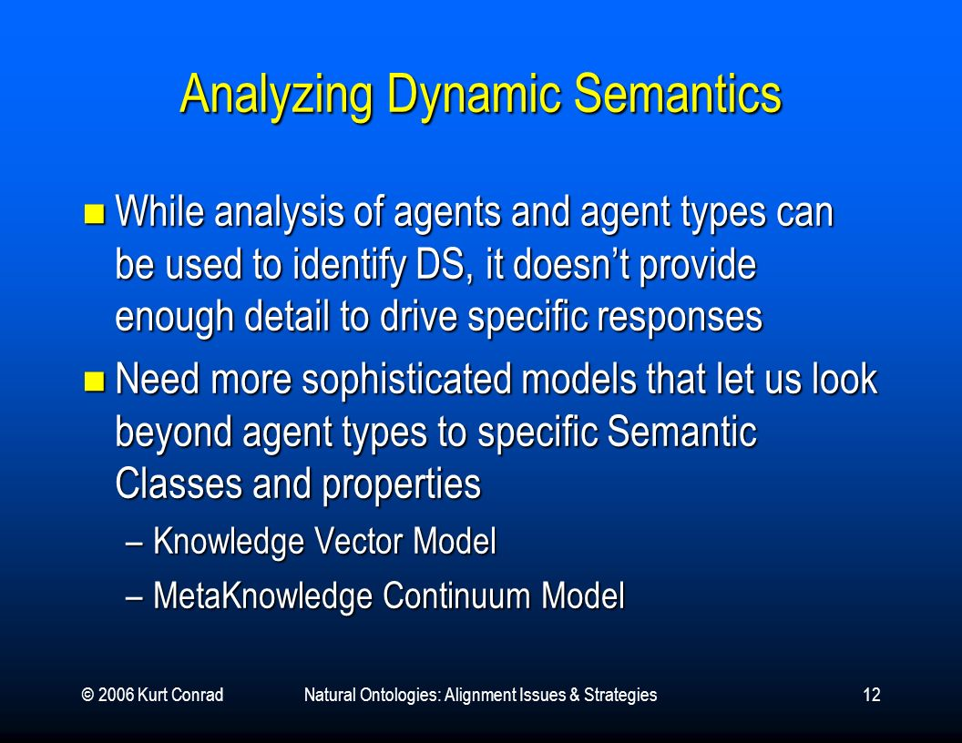 © 2006 Kurt ConradNatural Ontologies: Alignment Issues & Strategies12 Analyzing Dynamic Semantics While analysis of agents and agent types can be used to identify DS, it doesnt provide enough detail to drive specific responses While analysis of agents and agent types can be used to identify DS, it doesnt provide enough detail to drive specific responses Need more sophisticated models that let us look beyond agent types to specific Semantic Classes and properties Need more sophisticated models that let us look beyond agent types to specific Semantic Classes and properties –Knowledge Vector Model –MetaKnowledge Continuum Model