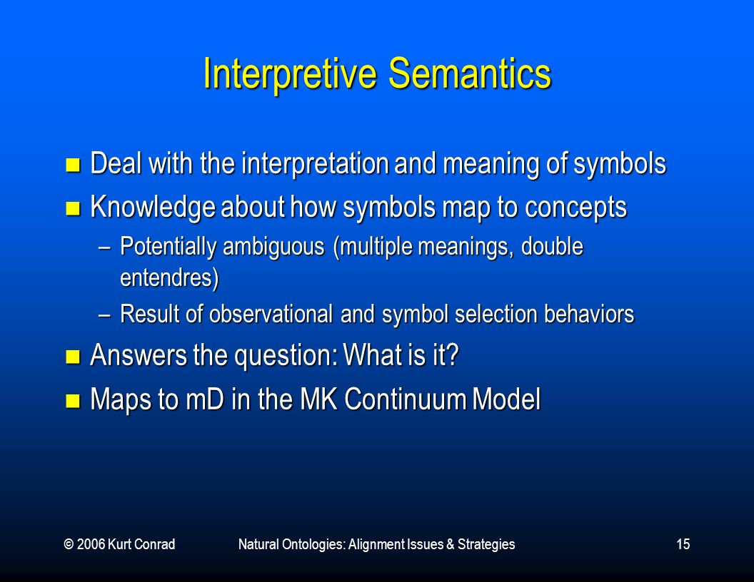 © 2006 Kurt ConradNatural Ontologies: Alignment Issues & Strategies15 Interpretive Semantics Deal with the interpretation and meaning of symbols Deal with the interpretation and meaning of symbols Knowledge about how symbols map to concepts Knowledge about how symbols map to concepts –Potentially ambiguous (multiple meanings, double entendres) –Result of observational and symbol selection behaviors Answers the question: What is it.