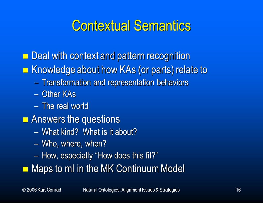 © 2006 Kurt ConradNatural Ontologies: Alignment Issues & Strategies16 Contextual Semantics Deal with context and pattern recognition Deal with context and pattern recognition Knowledge about how KAs (or parts) relate to Knowledge about how KAs (or parts) relate to –Transformation and representation behaviors –Other KAs –The real world Answers the questions Answers the questions –What kind.