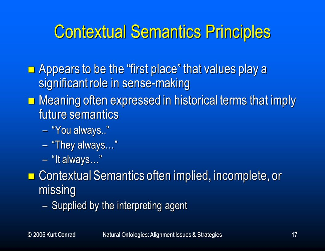 © 2006 Kurt ConradNatural Ontologies: Alignment Issues & Strategies17 Contextual Semantics Principles Appears to be the first place that values play a