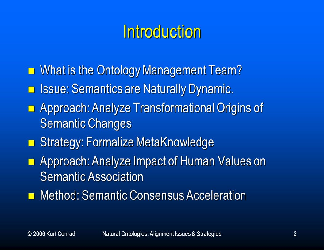 © 2006 Kurt ConradNatural Ontologies: Alignment Issues & Strategies2 Introduction What is the Ontology Management Team.