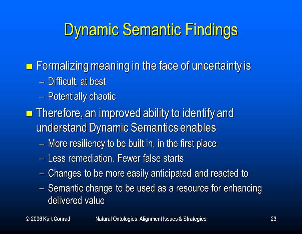 © 2006 Kurt ConradNatural Ontologies: Alignment Issues & Strategies23 Dynamic Semantic Findings Formalizing meaning in the face of uncertainty is Form