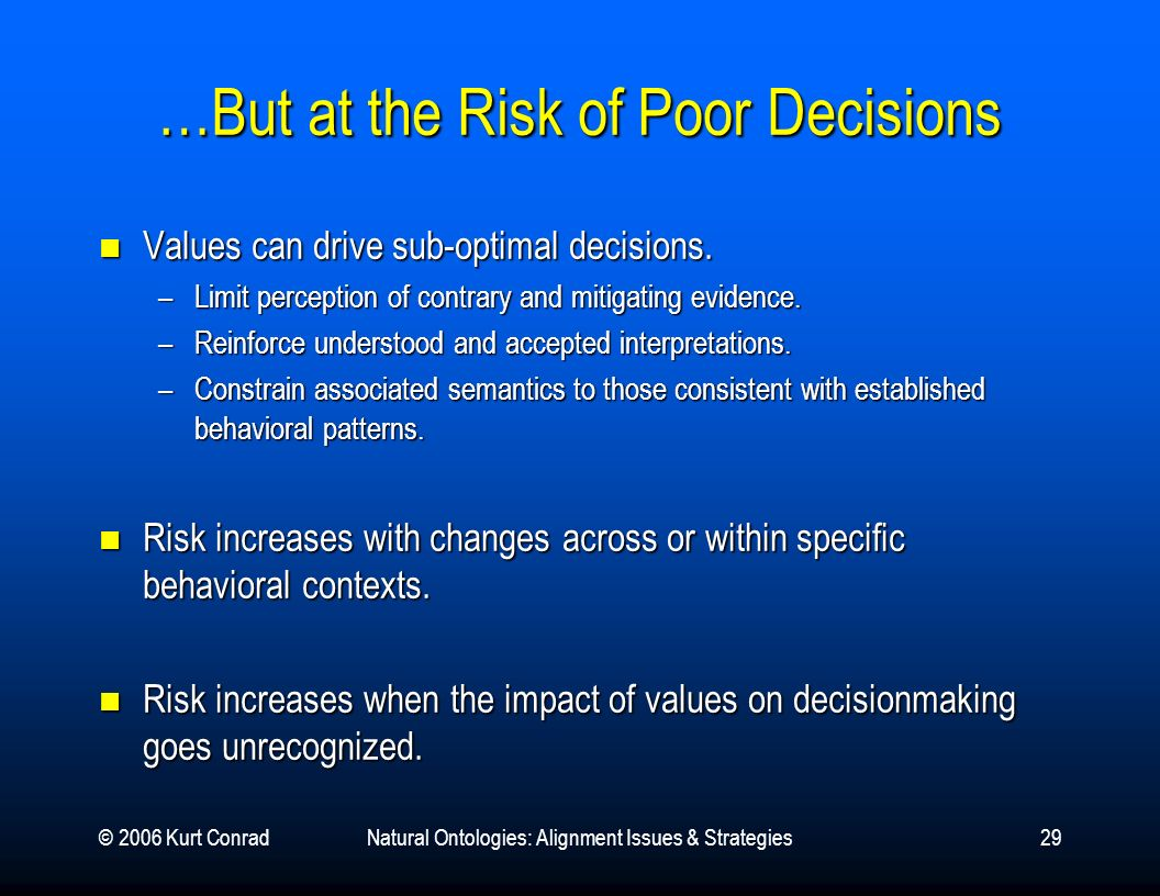 © 2006 Kurt ConradNatural Ontologies: Alignment Issues & Strategies29 …But at the Risk of Poor Decisions Values can drive sub-optimal decisions. Value