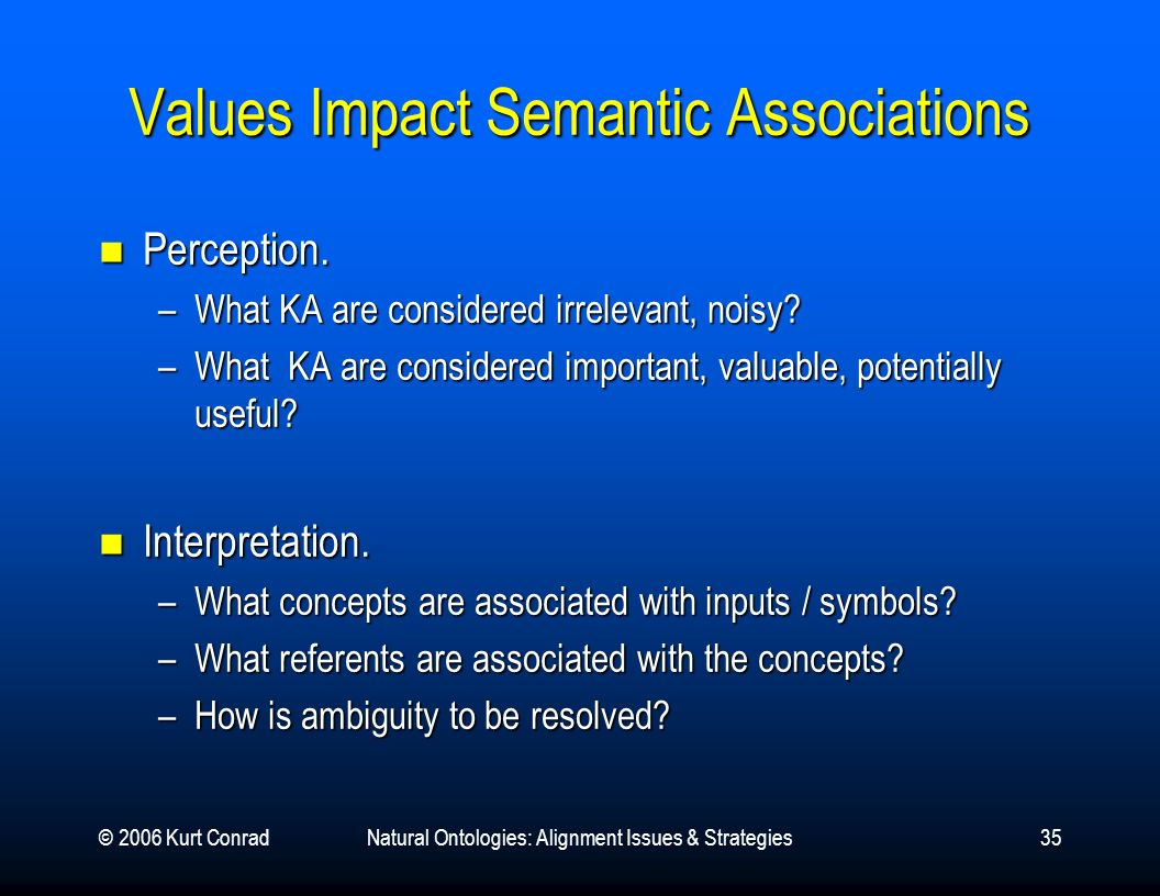 © 2006 Kurt ConradNatural Ontologies: Alignment Issues & Strategies35 Values Impact Semantic Associations Perception. Perception. –What KA are conside
