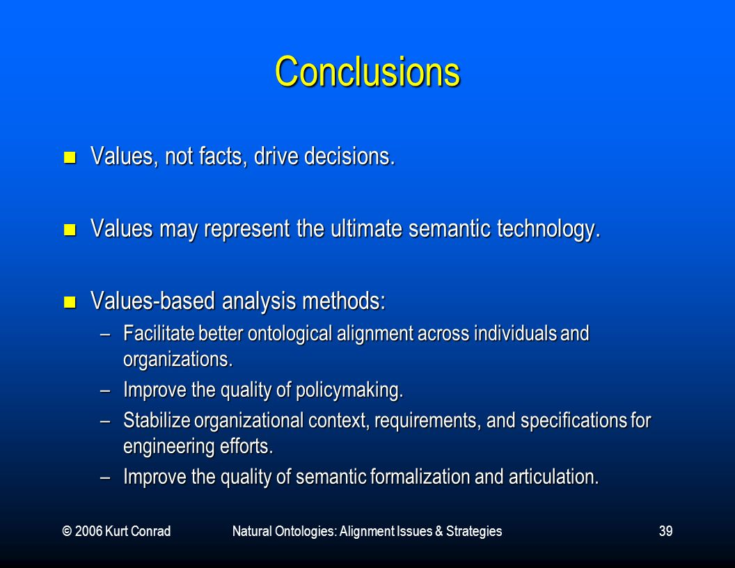 © 2006 Kurt ConradNatural Ontologies: Alignment Issues & Strategies39 Conclusions Values, not facts, drive decisions.
