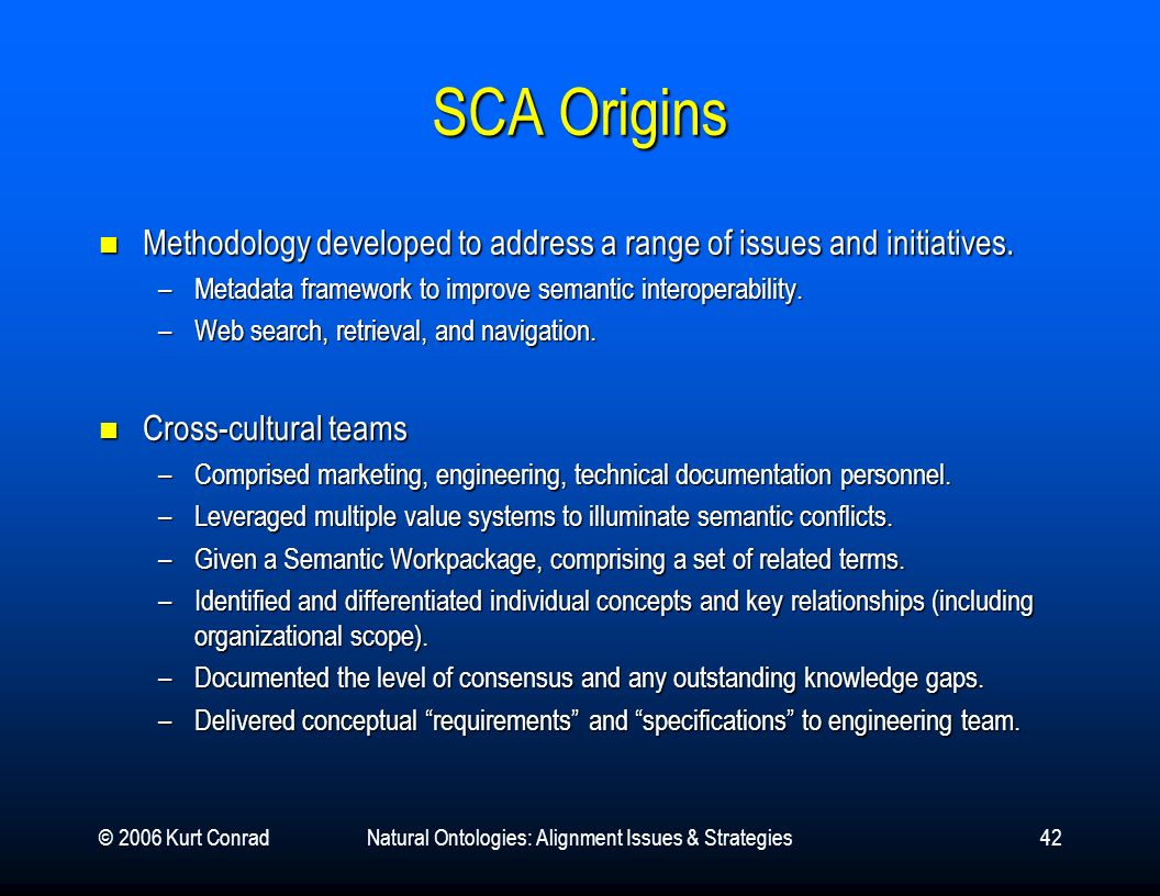 © 2006 Kurt ConradNatural Ontologies: Alignment Issues & Strategies42 SCA Origins Methodology developed to address a range of issues and initiatives.