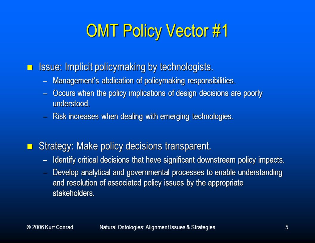 © 2006 Kurt ConradNatural Ontologies: Alignment Issues & Strategies5 OMT Policy Vector #1 Issue: Implicit policymaking by technologists. Issue: Implic