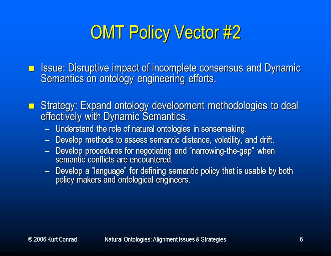 © 2006 Kurt ConradNatural Ontologies: Alignment Issues & Strategies6 OMT Policy Vector #2 Issue: Disruptive impact of incomplete consensus and Dynamic Semantics on ontology engineering efforts.