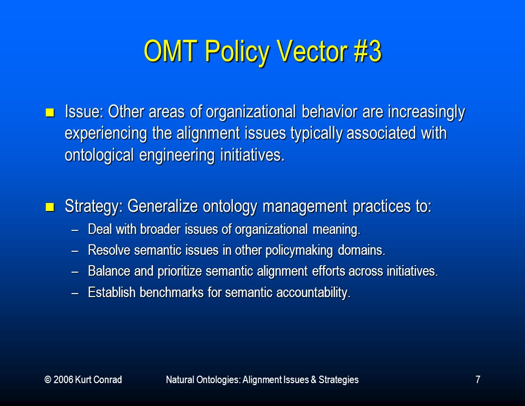 © 2006 Kurt ConradNatural Ontologies: Alignment Issues & Strategies7 OMT Policy Vector #3 Issue: Other areas of organizational behavior are increasingly experiencing the alignment issues typically associated with ontological engineering initiatives.