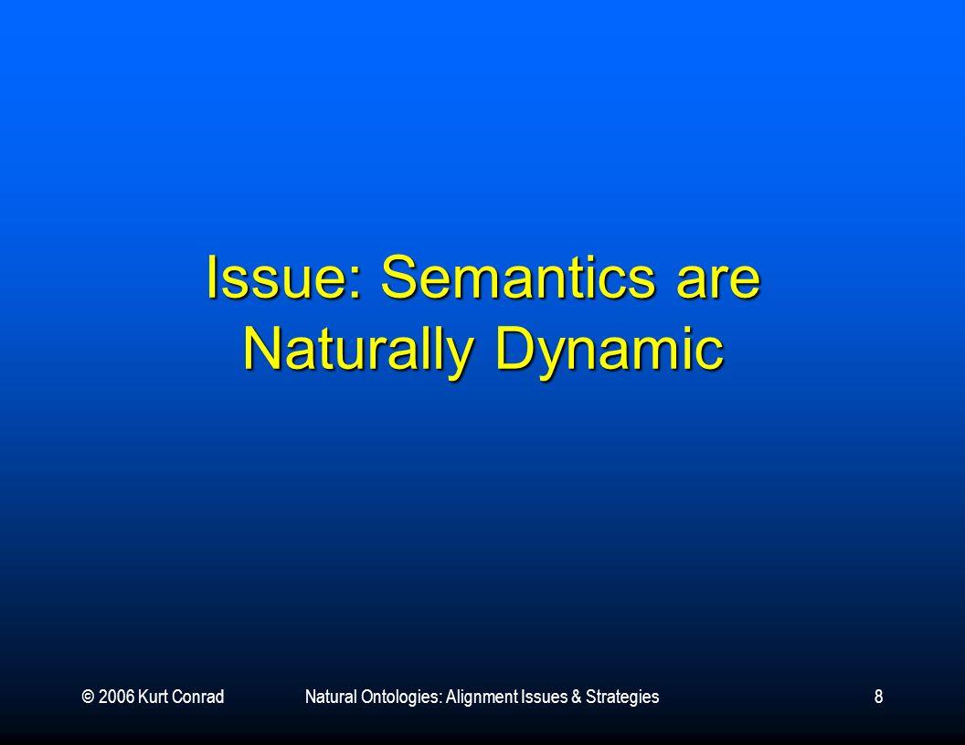 © 2006 Kurt ConradNatural Ontologies: Alignment Issues & Strategies8 Issue: Semantics are Naturally Dynamic
