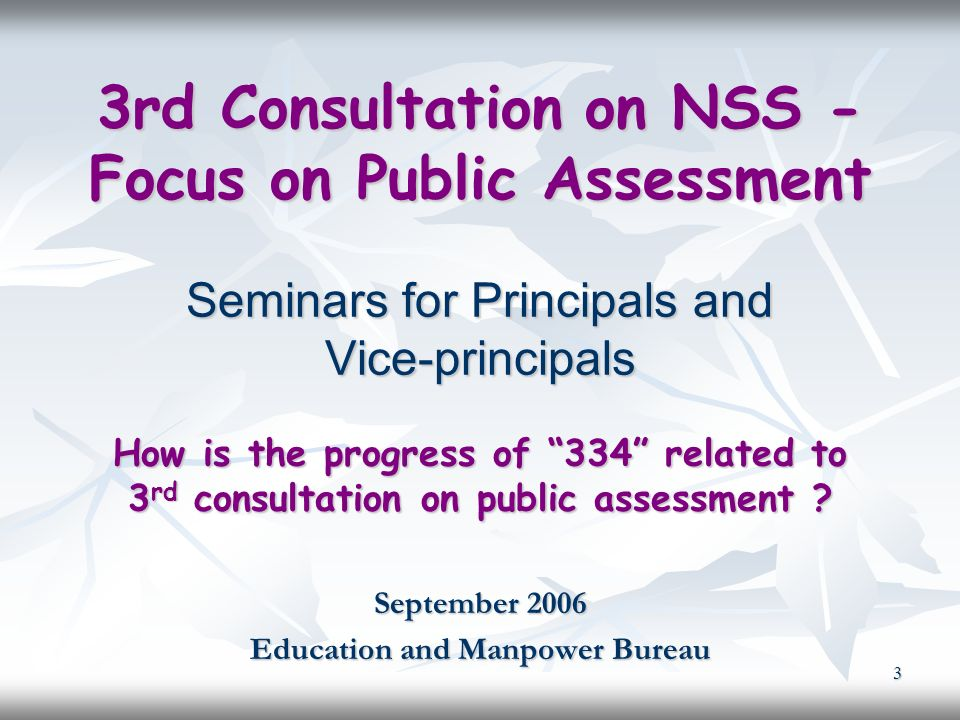 3 3rd Consultation on NSS - Focus on Public Assessment Seminars for Principals and Vice-principals How is the progress of 334 related to 3 rd consultation on public assessment .