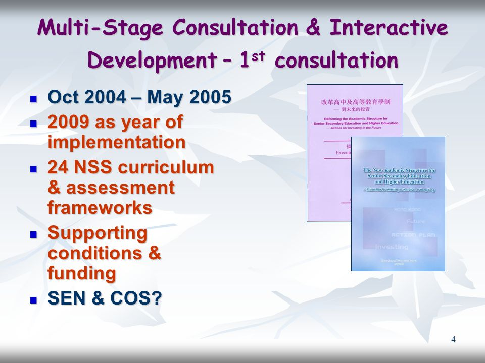 4 Multi-Stage Consultation & Interactive Development – 1 st consultation Oct 2004 – May 2005 Oct 2004 – May 2005 2009 as year of implementation 2009 as year of implementation 24 NSS curriculum & assessment frameworks 24 NSS curriculum & assessment frameworks Supporting conditions & funding Supporting conditions & funding SEN & COS.