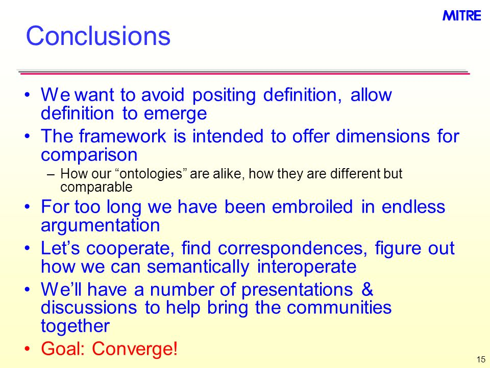 15 Conclusions We want to avoid positing definition, allow definition to emerge The framework is intended to offer dimensions for comparison –How our ontologies are alike, how they are different but comparable For too long we have been embroiled in endless argumentation Lets cooperate, find correspondences, figure out how we can semantically interoperate Well have a number of presentations & discussions to help bring the communities together Goal: Converge!