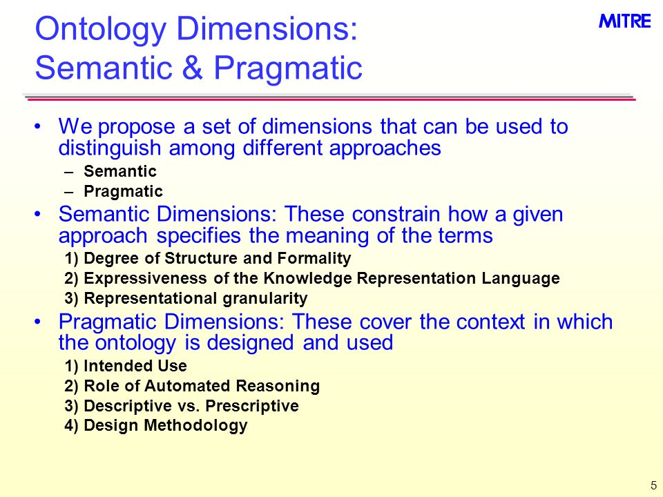 5 Ontology Dimensions: Semantic & Pragmatic We propose a set of dimensions that can be used to distinguish among different approaches –Semantic –Pragmatic Semantic Dimensions: These constrain how a given approach specifies the meaning of the terms 1)Degree of Structure and Formality 2)Expressiveness of the Knowledge Representation Language 3)Representational granularity Pragmatic Dimensions: These cover the context in which the ontology is designed and used 1)Intended Use 2)Role of Automated Reasoning 3)Descriptive vs.