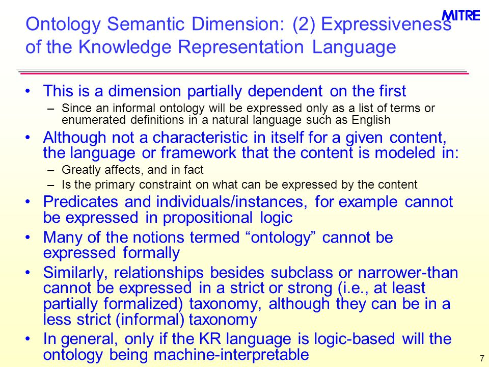 7 Ontology Semantic Dimension: (2) Expressiveness of the Knowledge Representation Language This is a dimension partially dependent on the first –Since an informal ontology will be expressed only as a list of terms or enumerated definitions in a natural language such as English Although not a characteristic in itself for a given content, the language or framework that the content is modeled in: –Greatly affects, and in fact –Is the primary constraint on what can be expressed by the content Predicates and individuals/instances, for example cannot be expressed in propositional logic Many of the notions termed ontology cannot be expressed formally Similarly, relationships besides subclass or narrower-than cannot be expressed in a strict or strong (i.e., at least partially formalized) taxonomy, although they can be in a less strict (informal) taxonomy In general, only if the KR language is logic-based will the ontology being machine-interpretable