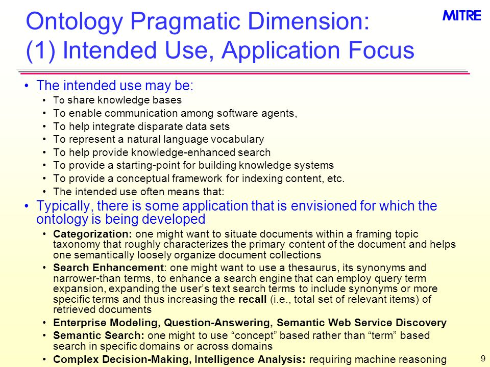 10 Ontology Pragmatic Dimension: (2) Role of Automated Reasoning Automated reasoning can range from simple to complex Simple automated reasoning can mean: Machine semantic interpretability of the content, which only requires that the language that the content is modeled in is a logic This is a principled or standards-based approach Or it can mean that a special interpreter/inference engine has been constructed that knows how to interpret the content This is an ad hoc and often proprietary approach