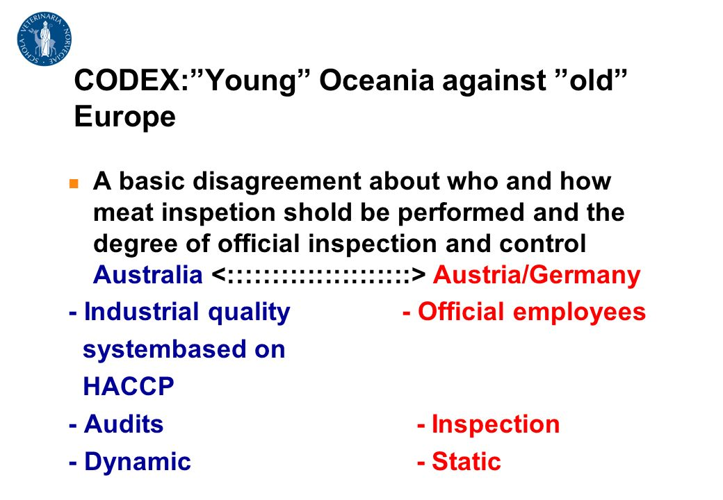 CODEX:Young Oceania against old Europe A basic disagreement about who and how meat inspetion shold be performed and the degree of official inspection and control Australia Austria/Germany - Industrial quality - Official employees systembased on HACCP - Audits - Inspection - Dynamic - Static