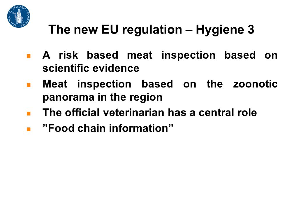 The new EU regulation – Hygiene 3 A risk based meat inspection based on scientific evidence Meat inspection based on the zoonotic panorama in the region The official veterinarian has a central role Food chain information