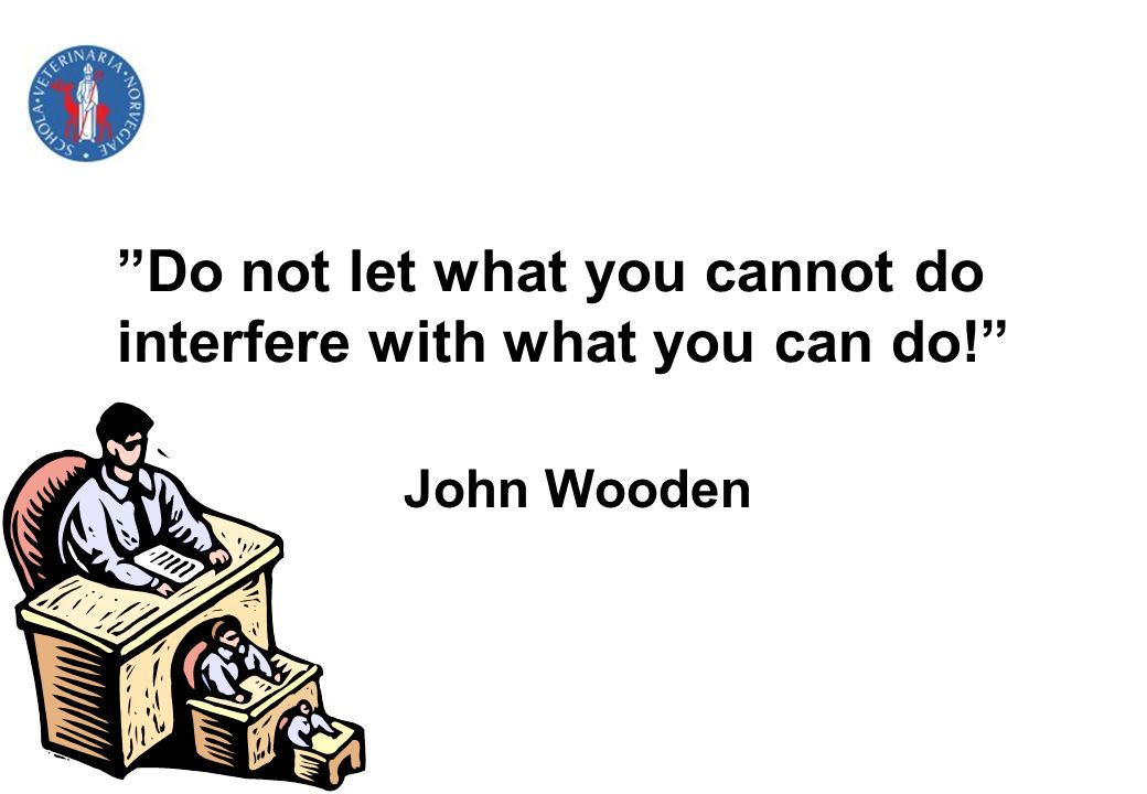 Do not let what you cannot do interfere with what you can do! John Wooden
