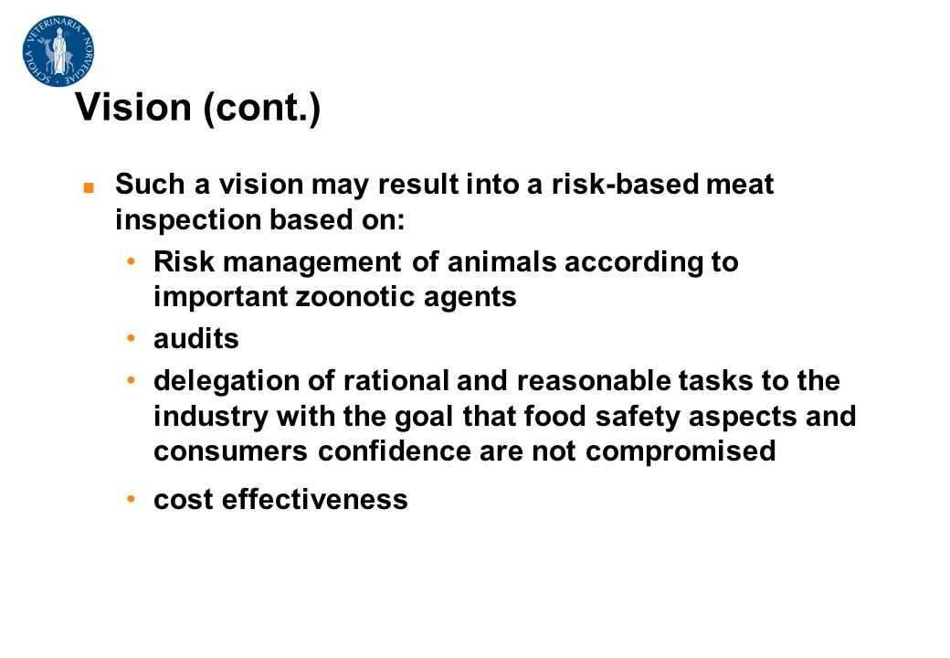 Vision (cont.) Such a vision may result into a risk-based meat inspection based on: Risk management of animals according to important zoonotic agents audits delegation of rational and reasonable tasks to the industry with the goal that food safety aspects and consumers confidence are not compromised cost effectiveness