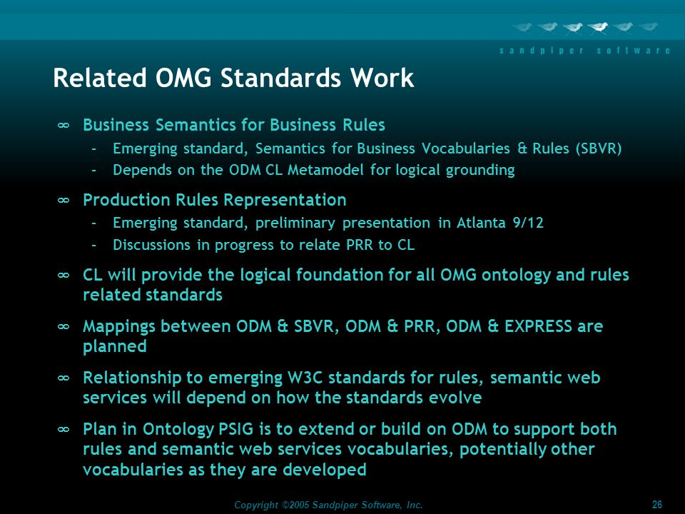 26 Copyright ©2005 Sandpiper Software, Inc. Related OMG Standards Work Business Semantics for Business Rules –Emerging standard, Semantics for Busines