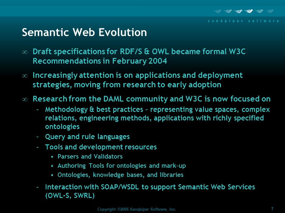 7 Copyright ©2005 Sandpiper Software, Inc. Semantic Web Evolution Draft specifications for RDF/S & OWL became formal W3C Recommendations in February 2