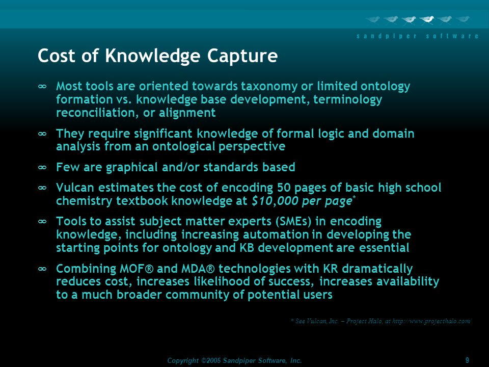 9 Copyright ©2005 Sandpiper Software, Inc. Cost of Knowledge Capture Most tools are oriented towards taxonomy or limited ontology formation vs. knowle