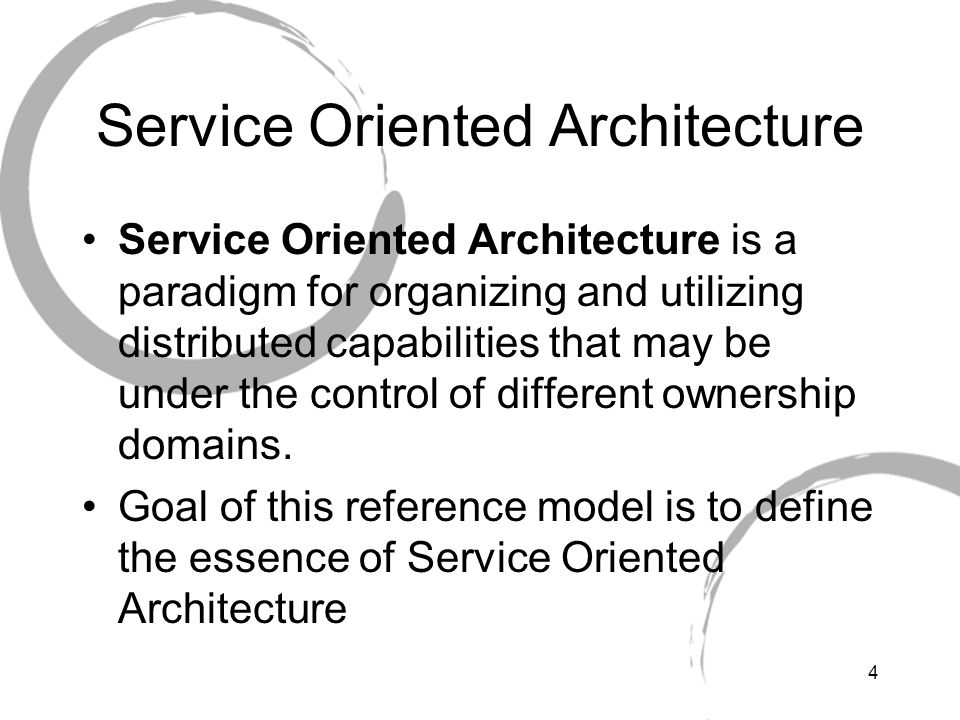 4 Service Oriented Architecture Service Oriented Architecture is a paradigm for organizing and utilizing distributed capabilities that may be under the control of different ownership domains.