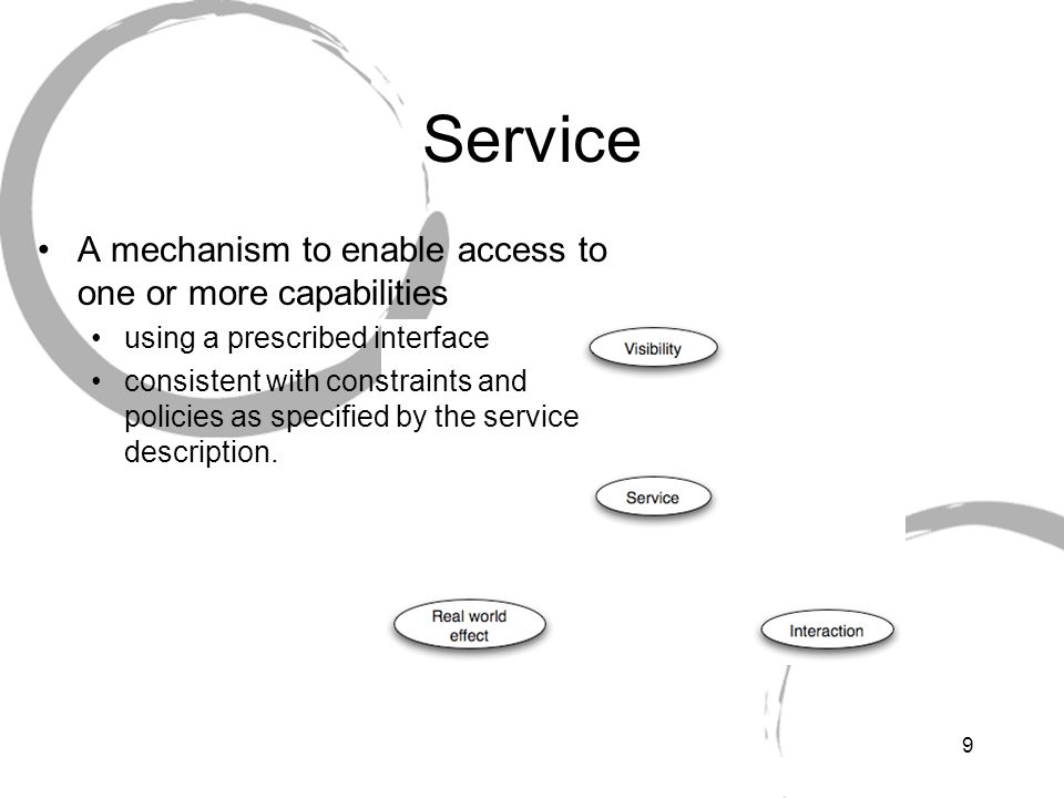9 Service A mechanism to enable access to one or more capabilities using a prescribed interface consistent with constraints and policies as specified by the service description.