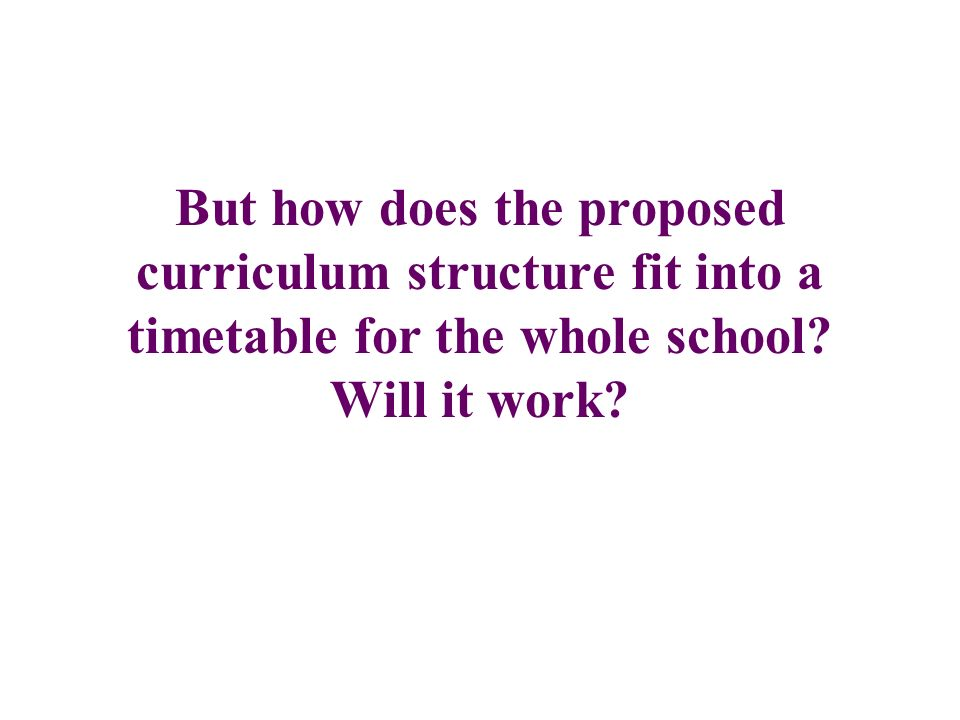 But how does the proposed curriculum structure fit into a timetable for the whole school? Will it work?