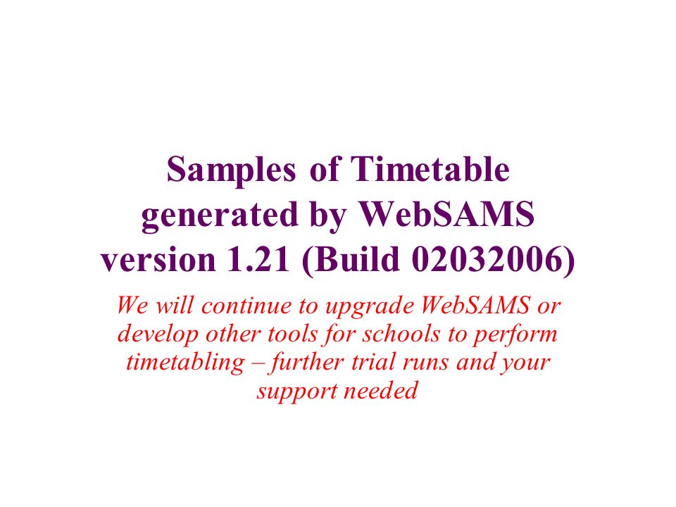 Samples of Timetable generated by WebSAMS version 1.21 (Build 02032006) We will continue to upgrade WebSAMS or develop other tools for schools to perf
