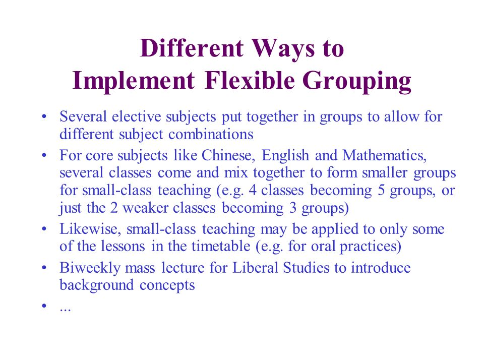 Different Ways to Implement Flexible Grouping Several elective subjects put together in groups to allow for different subject combinations For core su