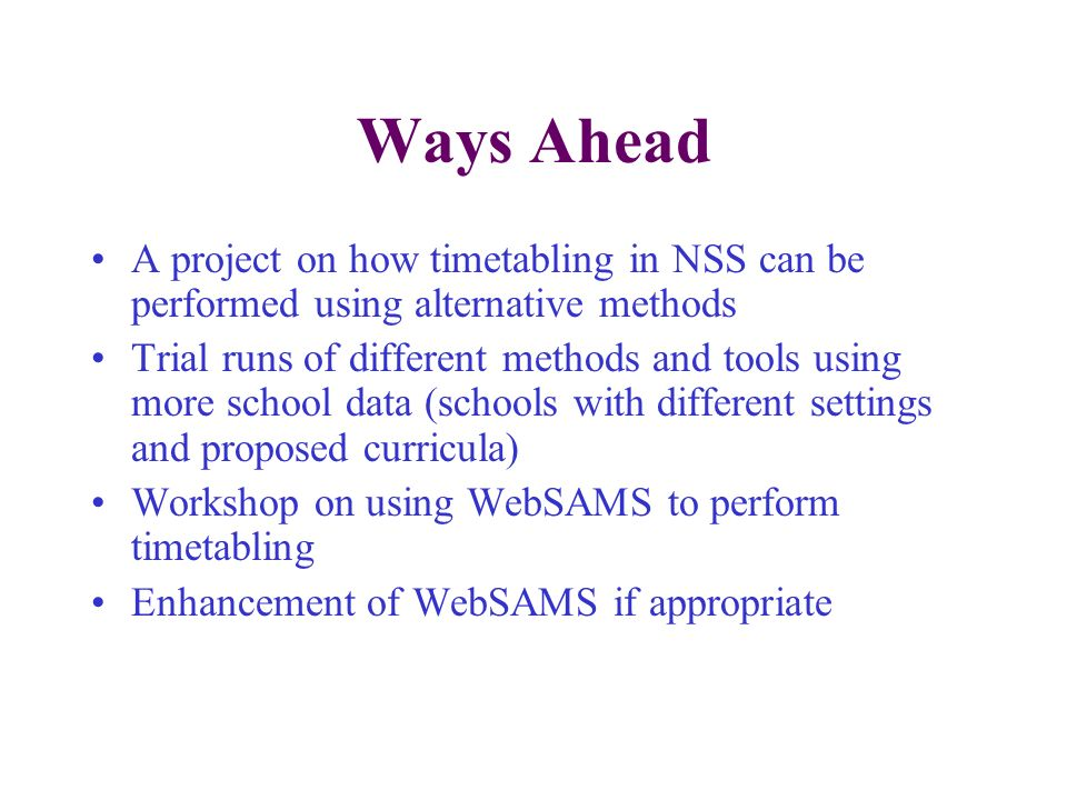 Ways Ahead A project on how timetabling in NSS can be performed using alternative methods Trial runs of different methods and tools using more school