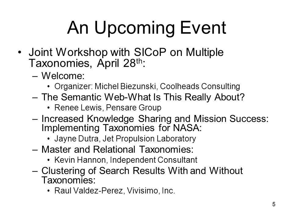 6 An Upcoming Event Joint Workshop with SICoP on Multiple Taxonomies, April 28 th (continued): –Semantics, Ontologies, and the Semantic Web: Leo Obrst, The MITRE Corporation –How to Create Many Taxonomies That Integrate Into a Single Enterprise-Wide Taxonomy: Denise Bedford, The World Bank –Ontology Overview: Adam Pease, Independent Consultant –Issues in Negotiating Multiple Semantic Models: LeeEllen Friedland, The MITRE Corporation –Accessibility, Usability, and Preservation of Government Information: Eliot Christian, USGS and Chair, Categorization of Government Information Working Group of the Interagency Committee on Government Information –Open Dialogue: Steven Newcomb, Coolheads Consulting