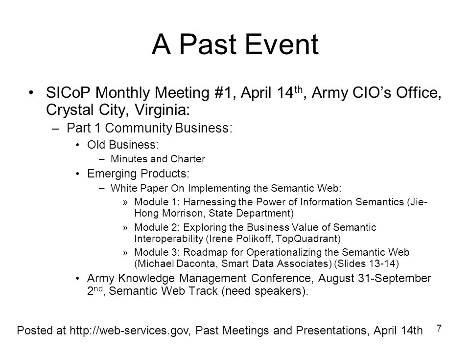 8 A Past Event SICoP Monthly Meeting #1, April 14 th, Army CIOs Office, Crystal City, Virginia (continued): –Part 2 Building Shared Understanding: Ontologies for Semantically Interoperable Systems, Leo Obrst, The MITRE Corporation (deferred to the next meeting) (Slides 9-12) A Data and Information reference Model (DRM) Registry and Repository Pilot, Brand Niemann, US EPA (deferred to the next meeting) Common Upper Ontology for Cross-Domain Semantic Interoperability, Jim Schoening, The U.S.