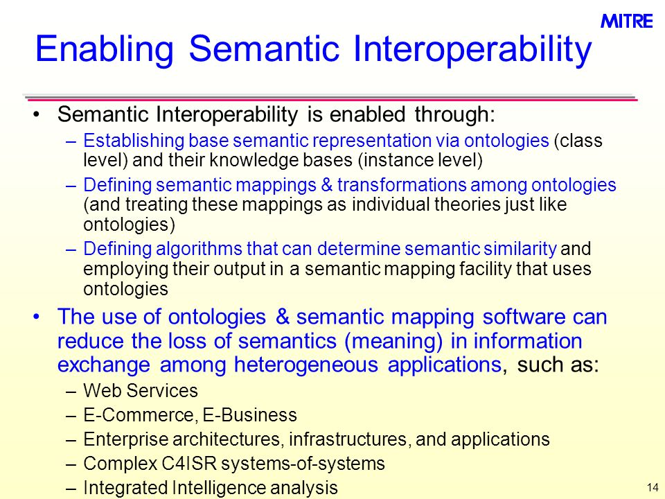 14 Enabling Semantic Interoperability Semantic Interoperability is enabled through: –Establishing base semantic representation via ontologies (class level) and their knowledge bases (instance level) –Defining semantic mappings & transformations among ontologies (and treating these mappings as individual theories just like ontologies) –Defining algorithms that can determine semantic similarity and employing their output in a semantic mapping facility that uses ontologies The use of ontologies & semantic mapping software can reduce the loss of semantics (meaning) in information exchange among heterogeneous applications, such as: –Web Services –E-Commerce, E-Business –Enterprise architectures, infrastructures, and applications –Complex C4ISR systems-of-systems –Integrated Intelligence analysis