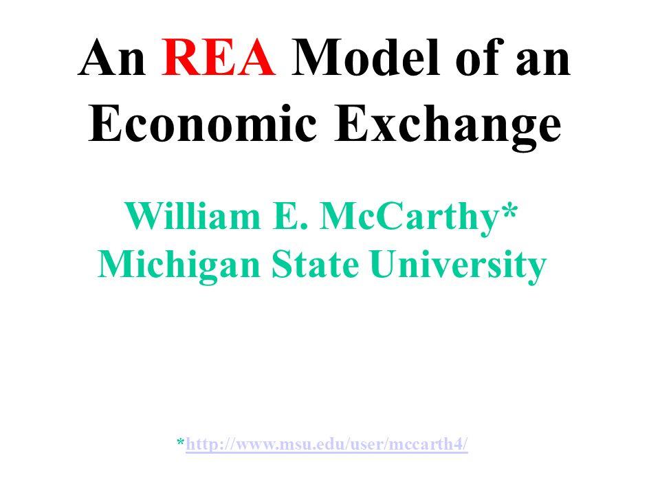 An REA Model of an Economic Exchange William E. McCarthy* Michigan State University *http://www.msu.edu/user/mccarth4/http://www.msu.edu/user/mccarth4