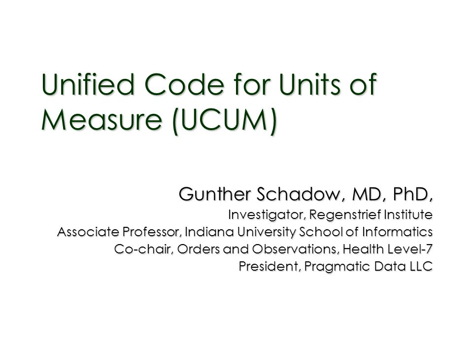 Unified Code for Units of Measure (UCUM) Gunther Schadow, MD, PhD, Investigator, Regenstrief Institute Associate Professor, Indiana University School of Informatics Co-chair, Orders and Observations, Health Level-7 President, Pragmatic Data LLC